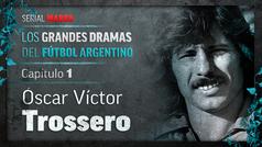 LOS GRANDES DRAMAS DEL FÚTBOL ARGENTINO: Oscar Víctor Trossero